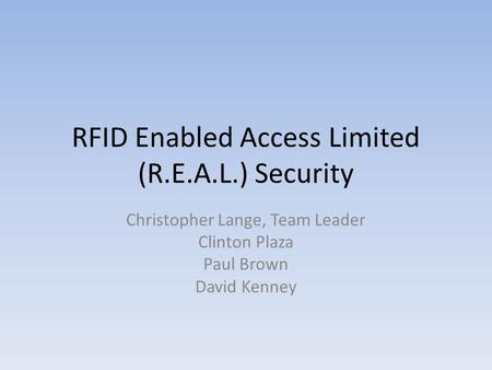RFID Enabled Access Limited (R.E.A.L.) Security Christopher Lange, Team Leader Clinton Plaza Paul Brown David Kenney.