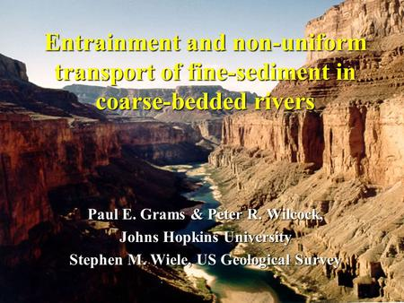 Entrainment and non-uniform transport of fine-sediment in coarse-bedded rivers Paul E. Grams & Peter R. Wilcock, Johns Hopkins University Stephen M. Wiele,