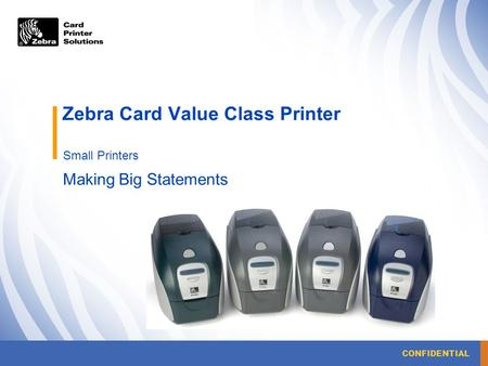CONFIDENTIAL Zebra Card Value Class Printer Small Printers Making Big Statements.