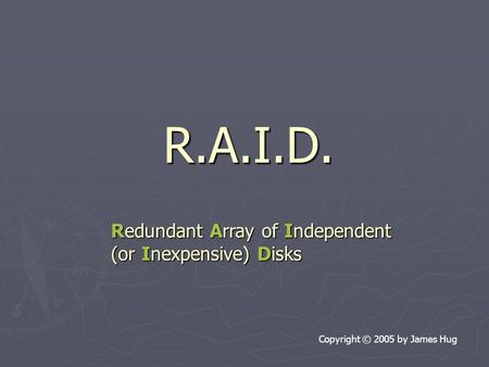 R.A.I.D. Copyright © 2005 by James Hug Redundant Array of Independent (or Inexpensive) Disks.