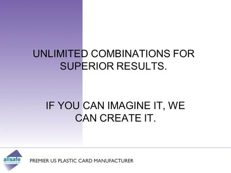 UNLIMITED COMBINATIONS FOR SUPERIOR RESULTS. IF YOU CAN IMAGINE IT, WE CAN CREATE IT.