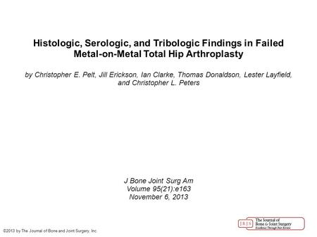 Histologic, Serologic, and Tribologic Findings in Failed Metal-on-Metal Total Hip Arthroplasty by Christopher E. Pelt, Jill Erickson, Ian Clarke, Thomas.