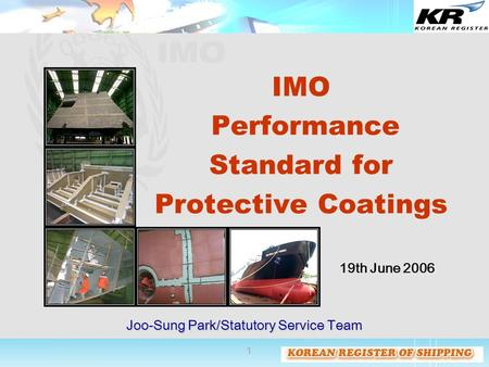 1 IMO Performance Standard for Protective Coatings Joo-Sung Park/Statutory Service Team 19th June 2006.