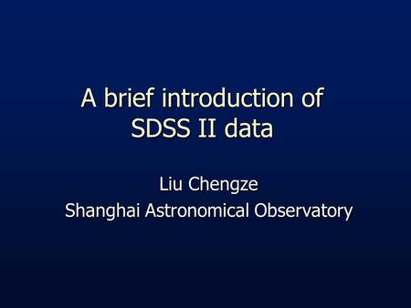 A brief introduction of SDSS II data Liu Chengze Shanghai Astronomical Observatory.