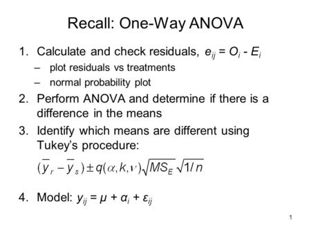 1 Recall: One-Way ANOVA 1.Calculate and check residuals, e ij = O i - E i –plot residuals vs treatments –normal probability plot 2.Perform ANOVA and determine.
