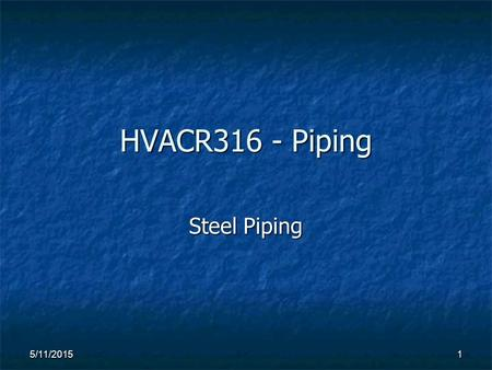 HVACR316 - Piping Steel Piping 5/11/20151. 2 STEEL PIPING 1) Manufactured steel pipe application depends partially on the type of coating that is applied.