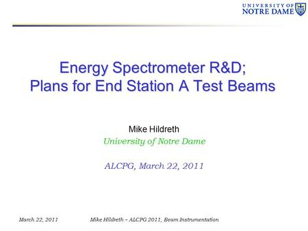 March 22, 2011Mike Hildreth – ALCPG 2011, Beam Instrumentation Energy Spectrometer R&D; Plans for End Station A Test Beams Mike Hildreth University of.
