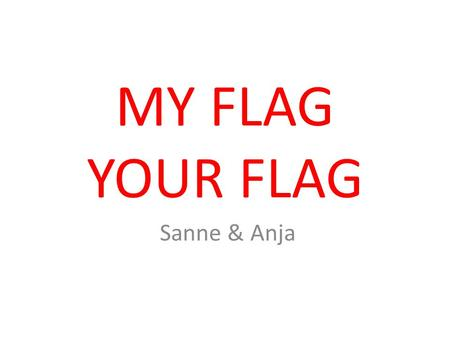 MY FLAG YOUR FLAG Sanne & Anja. DUTCH FLAG The Dutch flag has the colours: red, white and blue. The colours are in horizontal stripes. Red stands for.