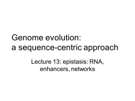 Genome evolution: a sequence-centric approach Lecture 13: epistasis: RNA, enhancers, networks.