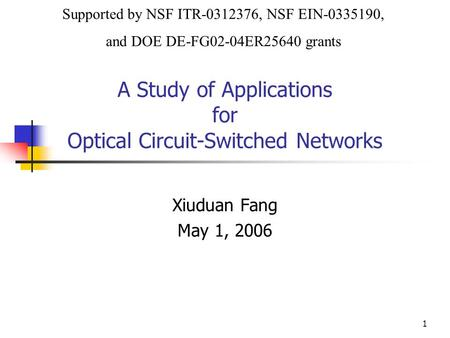 1 A Study of Applications for Optical Circuit-Switched Networks Xiuduan Fang May 1, 2006 Supported by NSF ITR-0312376, NSF EIN-0335190, and DOE DE-FG02-04ER25640.