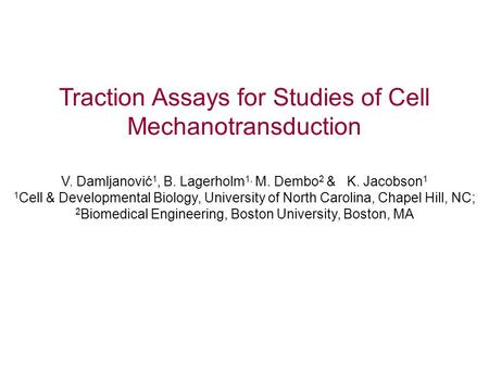Traction Assays for Studies of Cell Mechanotransduction V. Damljanović 1, B. Lagerholm 1, M. Dembo 2 & K. Jacobson 1 1 Cell & Developmental Biology, University.
