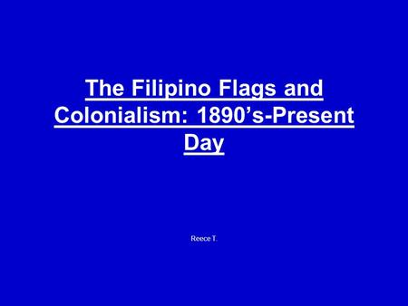 The Filipino Flags and Colonialism: 1890's-Present Day Reece T.