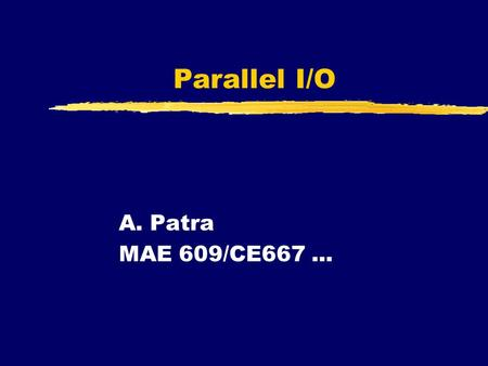 Parallel I/O A. Patra MAE 609/CE667.... What is Parallel I/O ? zParallel processes need parallel input/output zIdeal: Processor consuming/producing data.