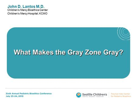 John D. Lantos M.D. Children's Mercy Bioethics Center Children's Mercy Hospital, KCMO What Makes the Gray Zone Gray?