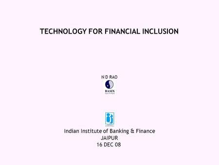 JAIPUR 16 DEC 08 TECHNOLOGY FOR FINANCIAL INCLUSION Indian Institute of Banking & Finance N D RAO.