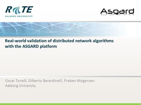Real-world validation of distributed network algorithms with the ASGARD platform Oscar Tonelli, Gilberto Berardinelli, Preben Mogensen Aalborg University.