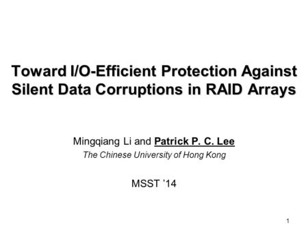 1 Toward I/O-Efficient Protection Against Silent Data Corruptions in RAID Arrays Mingqiang Li and Patrick P. C. Lee The Chinese University of Hong Kong.