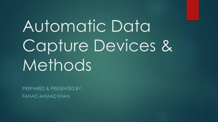 Automatic Data Capture Devices & Methods PREPARED & PRESENTED BY: FAHAD AHMAD KHAN.