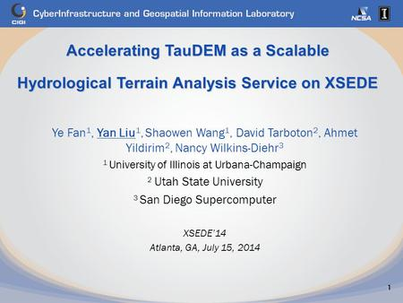 Accelerating TauDEM as a Scalable Hydrological Terrain Analysis Service on XSEDE 1 Ye Fan 1, Yan Liu 1, Shaowen Wang 1, David Tarboton 2, Ahmet Yildirim.