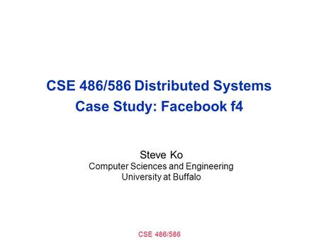 CSE 486/586 CSE 486/586 Distributed Systems Case Study: Facebook f4 Steve Ko Computer Sciences and Engineering University at Buffalo.