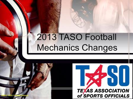 2013 TASO Football Mechanics Changes © 2013 TASO Football Division.