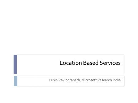 Location Based Services Lenin Ravindranath, Microsoft Research India.