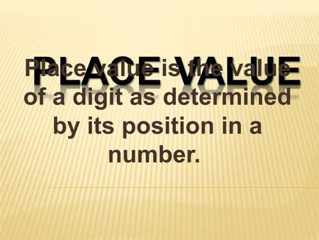 PLACE VALUE Place value is the value of a digit as determined by its position in a number.