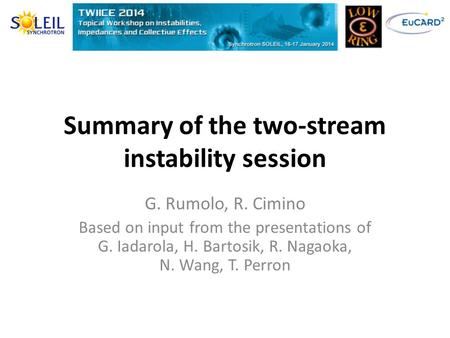 Summary of the two-stream instability session G. Rumolo, R. Cimino Based on input from the presentations of G. Iadarola, H. Bartosik, R. Nagaoka, N. Wang,