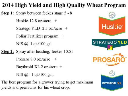 2014 High Yield and High Quality Wheat Program Step 1: Spray between feekes stage 5 - 8 Huskie 12.8 oz./acre + Stratego YLD 2.5 oz./acre + Foliar Fertilizer.