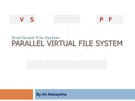 By Ali Alskaykha PARALLEL VIRTUAL FILE SYSTEM PVFS PVFS Distributed File System: