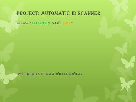 "Project: Automatic ID Scanner Alias: "" Go green, $ave time"" By Derek Ametam & William Wong."