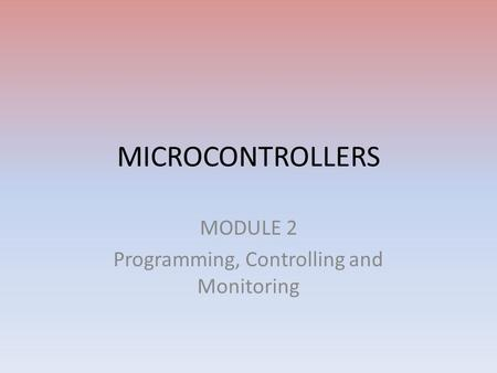 MICROCONTROLLERS MODULE 2 Programming, Controlling and Monitoring.