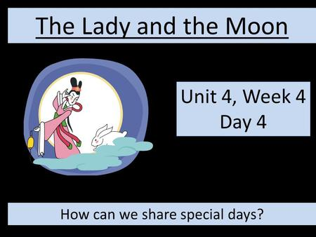 Unit 4, Week 4 Day 4 The Lady and the Moon How can we share special days?