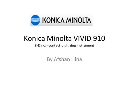 Konica Minolta VIVID 910 3-D non-contact digitizing instrument By Afshan Hina.