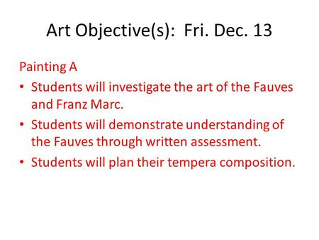 Art Objective(s): Fri. Dec. 13 Painting A Students will investigate the art of the Fauves and Franz Marc. Students will demonstrate understanding of the.