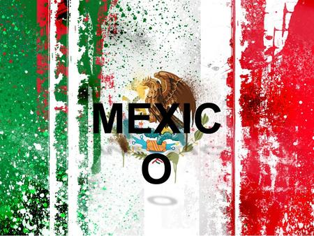 MEXIC O. GEOGRAPHY HISTORY ECONOMY GOVERMENT DEMOGRAPHICS CULTURE MY HOME TOWN LIVING IN THE USA AGENDA.