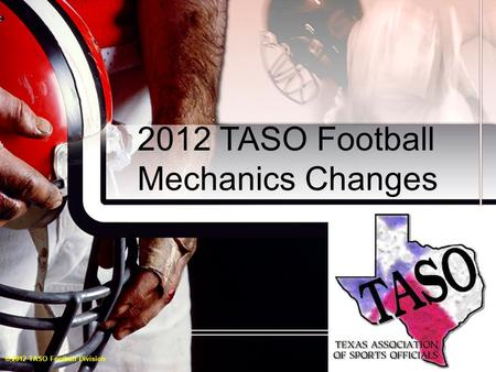 2012 TASO Football Mechanics Changes © 2012 TASO Football Division.