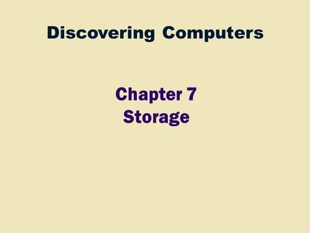 Discovering Computers Chapter 7 Storage. 2 Ch 4 Processor Control Unit Arithmetic Logic Unit (ALU) Input Devices Ch 5 Storage Devices Ch 7 Output Devices.