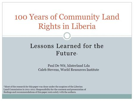 Lessons Learned for the Future * 100 Years of Community Land Rights in Liberia *Most of the research for this paper was done under the auspices of the.