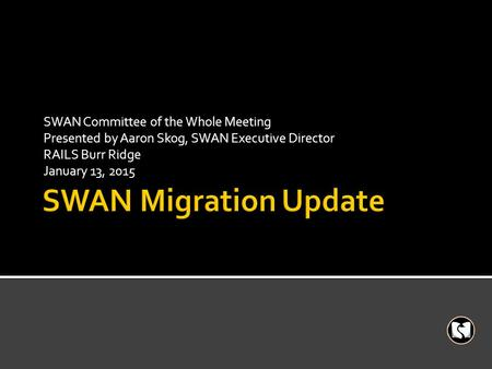 SWAN Committee of the Whole Meeting Presented by Aaron Skog, SWAN Executive Director RAILS Burr Ridge January 13, 2015.