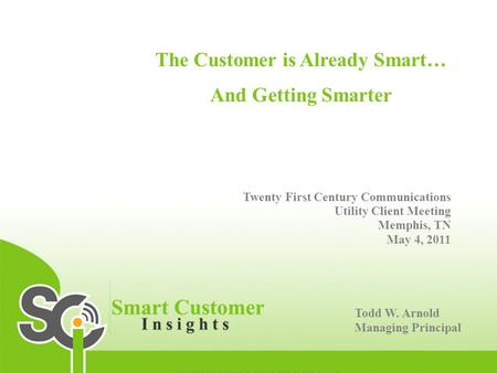 The Customer is Already Smart… And Getting Smarter Twenty First Century Communications Utility Client Meeting Memphis, TN May 4, 2011 Todd W. Arnold Managing.