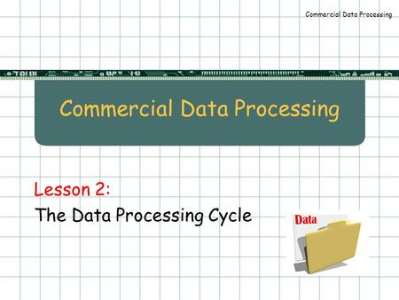 Commercial Data Processing Lesson 2: The Data Processing Cycle.