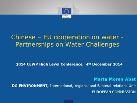 Chinese – EU cooperation on water - Partnerships on Water Challenges 2014 CEWP High Level Conference, 4 th December 2014 Marta Moren Abat DG ENVIRONMENT,