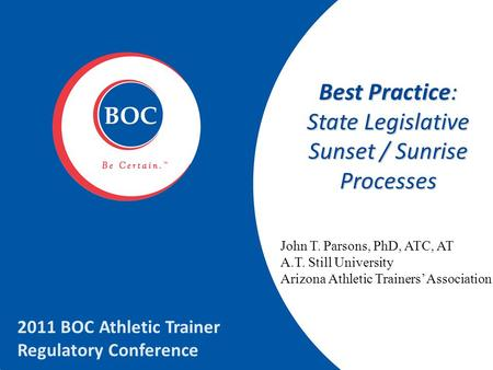 Best Practice: State Legislative Sunset / Sunrise Processes 2011 BOC Athletic Trainer Regulatory Conference John T. Parsons, PhD, ATC, AT A.T. Still University.