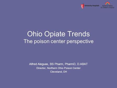 Ohio Opiate Trends The poison center perspective Alfred Aleguas, BS Pharm, PharmD, D.ABAT Director, Northern Ohio Poison Center Cleveland, OH.