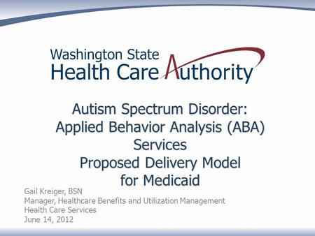 Autism Spectrum Disorder: Applied Behavior Analysis (ABA) Services Proposed Delivery Model for Medicaid Gail Kreiger, BSN Manager, Healthcare Benefits.