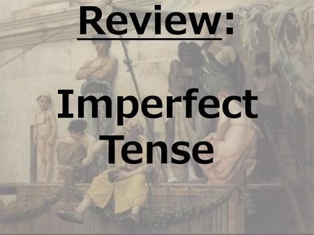 Review: Imperfect Tense LATIN I WEEK 9 DAY 2 SPRING 2009.