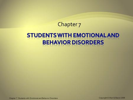 Copyright © Allyn & Bacon 2008 Chapter 7: Students with Emotional and Behavior Disorders Chapter 7.