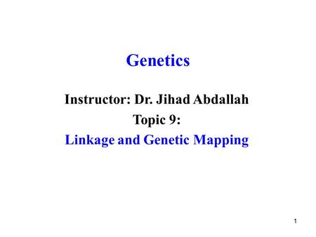 1 Genetics Instructor: Dr. Jihad Abdallah Topic 9: Linkage and Genetic Mapping.