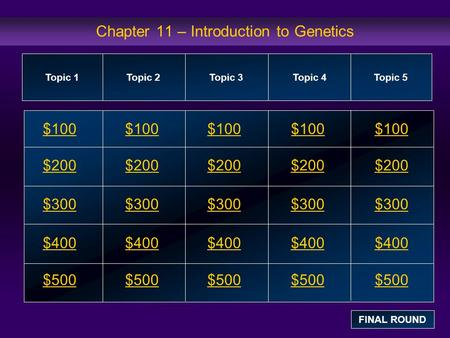Chapter 11 – Introduction to Genetics $100 $200 $300 $400 $500 $100$100$100 $200 $300 $400 $500 Topic 1Topic 2Topic 3Topic 4 Topic 5 FINAL ROUND.